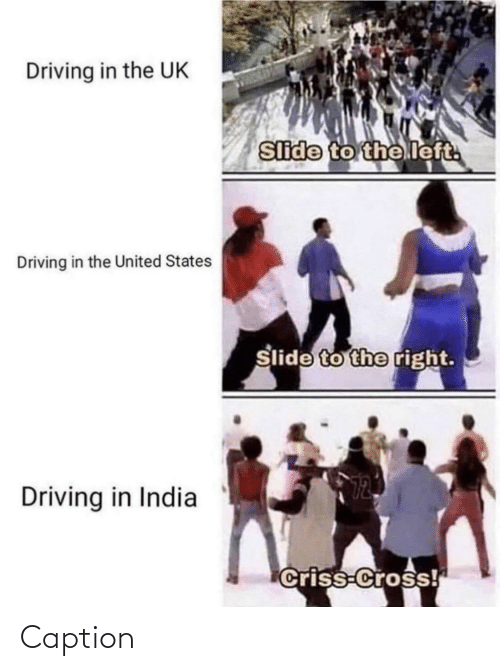 Driving, Cross, and India: Driving in the UK  Slide to the left.  Driving in the United States  Slide to the right.  Driving in India  Criss-Cross! Caption