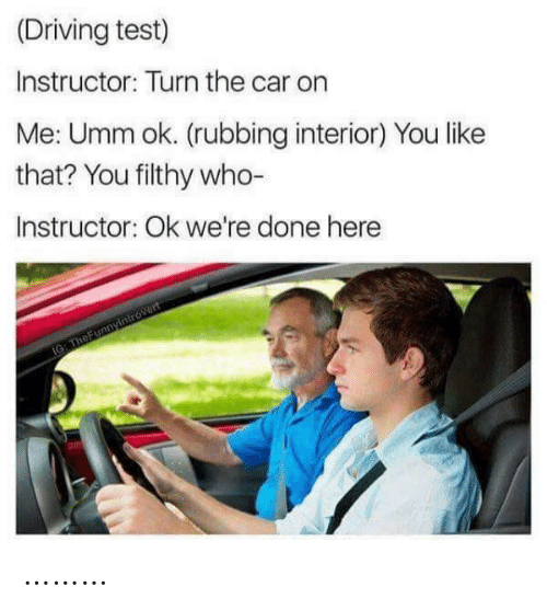 Driving, Test, and Car: (Driving test)  Instructor: Turn the car on  Me: Umm ok. (rubbing interior) You like  that? You filthy who-  Instructor: Ok we're done here  IG: TheFunnyintrovert ………
