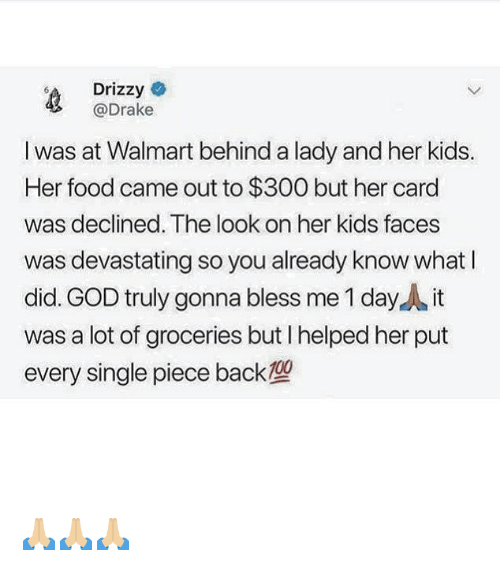 Drake, Food, and God: Drizzy  @Drake  I was at Walmart behind a lady and her kids.  Her food came out to $300 but her card  was declined. The look on her kids faces  was devastating so you already know whatI  did. GOD truly gonna bless me 1 day it  was a lot of groceries but I helped her put  every single piece back 🙏🏼🙏🏼🙏🏼