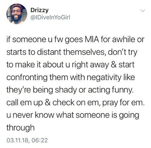 Funny, Acting, and Never: Drizzy  @IDivelnYoGirl  if someone u fw goes MIA for awhile or  starts to distant themselves, don't try  to make it about u right away & start  confronting them with negativity like  they're being shady or acting funny  call em up & check on em, pray for em.  u never know what someone is going  through  03.11.18, 06:22