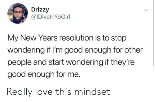 Love, Good, and Resolution: Drizzy  @IDivelnYoGirl  My New Years resolution is to stop  wondering if I'm good enough for other  people and start wondering if they're  good enough for me. Really love this mindset