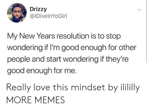Dank, Love, and Memes: Drizzy  @IDivelnYoGirl  My New Years resolution is to stop  wondering if I'm good enough for other  people and start wondering if they're  good enough for me. Really love this mindset by ilililly MORE MEMES