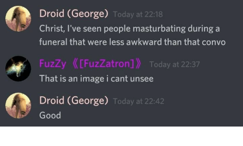 Awkward, Good, and Today: Droid (George) Today at 22:18  Christ, I've seen people masturbating during a  funeral that were less awkward than that convo  FuzZy[FuzZatron] Today at 22:37  That is an imagei cant unsee  Droid (George) Today at 22:42  Good