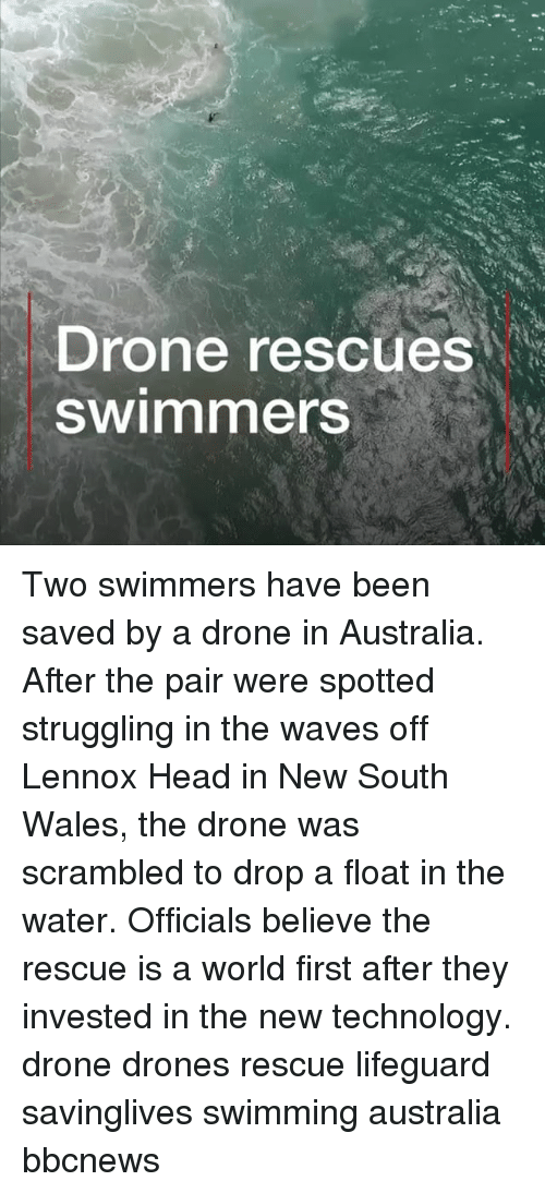 Drone, Head, and Memes: Drone rescues  Swimmers Two swimmers have been saved by a drone in Australia. After the pair were spotted struggling in the waves off Lennox Head in New South Wales, the drone was scrambled to drop a float in the water. Officials believe the rescue is a world first after they invested in the new technology. drone drones rescue lifeguard savinglives swimming australia bbcnews