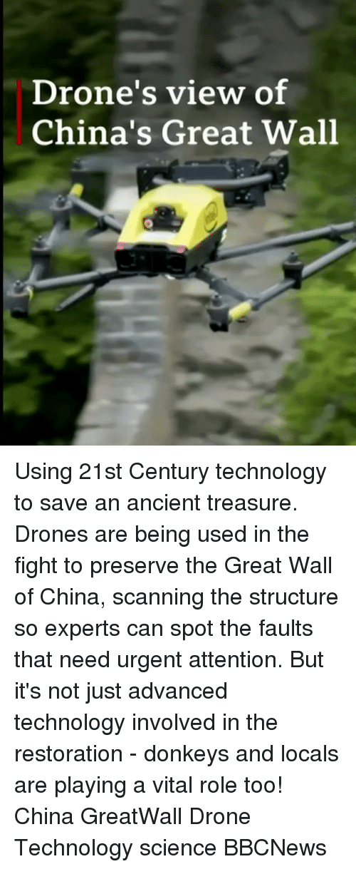 Drone, Memes, and China: Drone's view of  China's Great Wall Using 21st Century technology to save an ancient treasure. Drones are being used in the fight to preserve the Great Wall of China, scanning the structure so experts can spot the faults that need urgent attention. But it's not just advanced technology involved in the restoration - donkeys and locals are playing a vital role too! China GreatWall Drone Technology science BBCNews