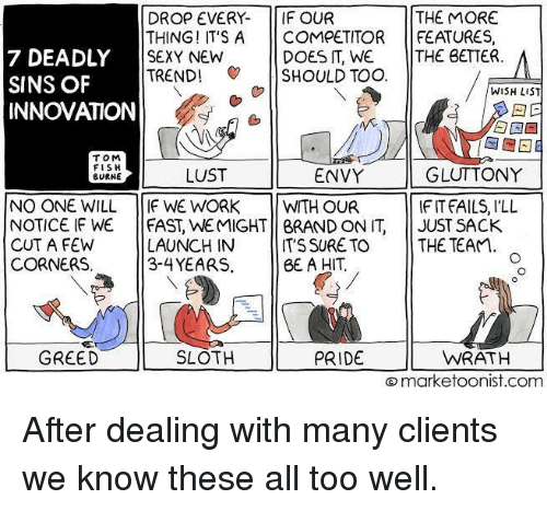 Sexy, Work, and Fish: DROP EVERY- IF OUR  THING! IT'SA COMPETITOR FEATURES,  SEXY NEW  TREND! SHOULD TOO  DOES IT, WE THE BETTER.  7 DEADLY  SINS OF  INNOVATION  WISH LIST  TOM  FISH  BURNE  GLUTTONY  IF IT FAILS, ILL  LUST  ENVY  NO ONE WILL IF WE WORK WITH OUR  NOTICE IF WE   FAST, WEMIGHT    BRAND ON IT,  CUT A FEW  CORNERS  II JUST SACK  LAUNCH IN T'S SURE TO THE TEAM  3-4YEARS.  BE A HIT  GREED II SLO in  PRIDE  WRATH  marketoonist.com After dealing with many clients we know these all too well.