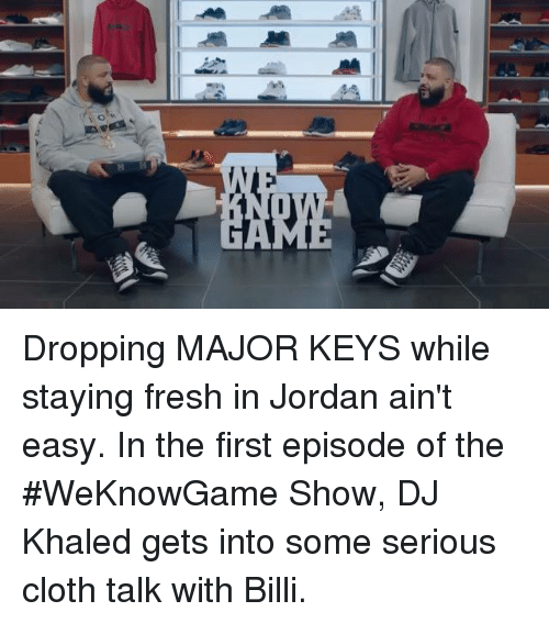 major key: Dropping MAJOR KEYS while staying fresh in Jordan ain't easy. In the first episode of the #WeKnowGame Show, DJ Khaled gets into some serious cloth talk with Billi.