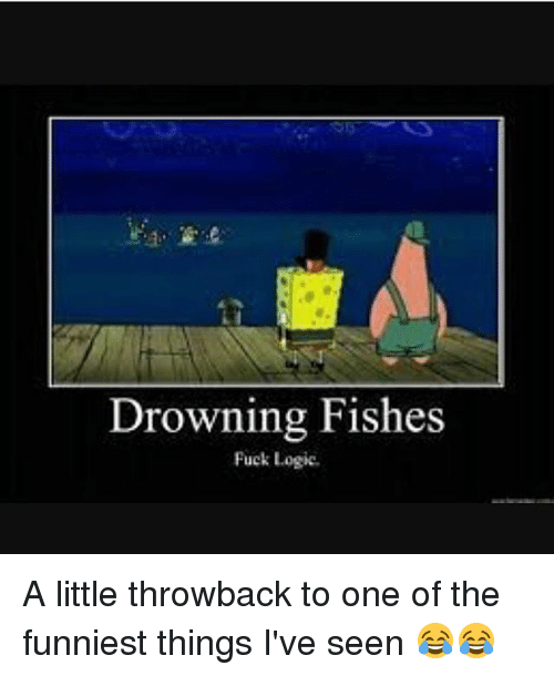Logic, Memes, and Fuck: Drowning Fishes  Fuck Logic A little throwback to one of the funniest things I've seen 😂😂