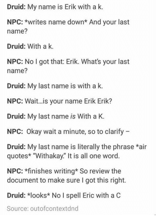 "Memes, Okay, and Quotes: Druid: My name is Erik with a k.  NPC: *writes name down* And your last  name?  Druid: With a k.  NPC: No I got that: Erik. What's your last  name?  Druid: My last name is with a k  NPC: Wait...is your name Erik Erik?  Druid: My last name is With a K.  NPC: Okay wait a minute, so to clarify  Druid: My last name is literally the phrase *air  quotes* ""Withakay."" It is all one word.  NPC: *finishes writing* So review the  document to make sure I got this right.  Druid: *looks* No I spell Eric with a C  Source: outofcontextdnd"