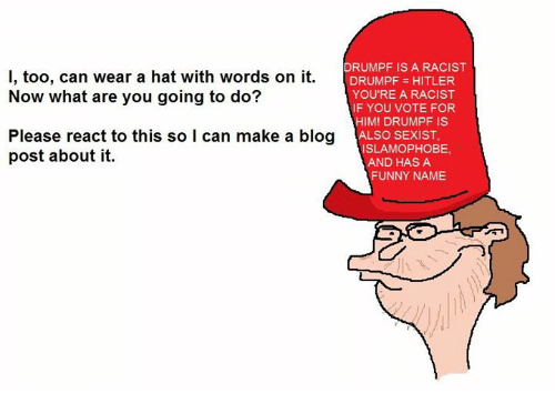 Funny Namees: DRUMPF IS A RACIST  I, too, can wear a hat with words on it  DRUMPF HITLER  Now what are you going to do?  YOU'RE A RACIST  IF YOU VOTE FOR  HIM! DRUMPF IS  Please react to this so l can make a blog  ALSO SEXIST  ISLAMOPHOBE,  post about it.  AND HAS A  FUNNY NAME
