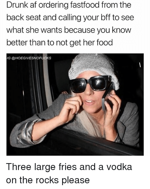 Af, Drunk, and Food: Drunk af ordering fastfood from the  back seat and calling your bff to see  what she wants because you know  better than to not get her food  G @HOEGIVESNOFUCKS Three large fries and a vodka on the rocks please