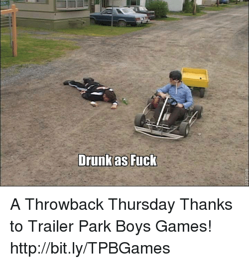 Fucking, Memes, and Throwback Thursday: Drunk as Fuck A Throwback Thursday Thanks to Trailer Park Boys Games! http://bit.ly/TPBGames