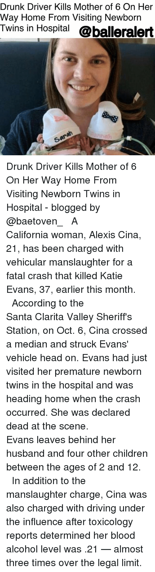 Children, Driving, and Drunk: Drunk Driver Kills Mother of 6 On Her  Way Home From Visiting Newborn  Twins in Hospital @balleralert Drunk Driver Kills Mother of 6 On Her Way Home From Visiting Newborn Twins in Hospital - blogged by @baetoven_ ⠀⠀⠀⠀⠀⠀⠀ ⠀⠀⠀⠀⠀⠀⠀ A California woman, Alexis Cina, 21, has been charged with vehicular manslaughter for a fatal crash that killed Katie Evans, 37, earlier this month. ⠀⠀⠀⠀⠀⠀⠀ ⠀⠀⠀⠀⠀⠀⠀ According to the Santa Clarita Valley Sheriff's Station, on Oct. 6, Cina crossed a median and struck Evans' vehicle head on. Evans had just visited her premature newborn twins in the hospital and was heading home when the crash occurred. She was declared dead at the scene. ⠀⠀⠀⠀⠀⠀⠀ ⠀⠀⠀⠀⠀⠀⠀ Evans leaves behind her husband and four other children between the ages of 2 and 12. ⠀⠀⠀⠀⠀⠀⠀ ⠀⠀⠀⠀⠀⠀⠀ In addition to the manslaughter charge, Cina was also charged with driving under the influence after toxicology reports determined her blood alcohol level was .21 — almost three times over the legal limit.