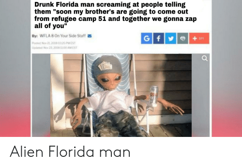 "Drunk, Florida Man, and Soon...: Drunk Florida man screaming at people telling  them ""soon my brother's are going to come out  from refugee camp 51 and together we gonna zap  all of you""  By: WFLA 8 On Your Side Staff  Gf  +571  Posted Nov 21 2018 0325 PMEST  dated Nov 23 20181100 AMEST Alien Florida man"