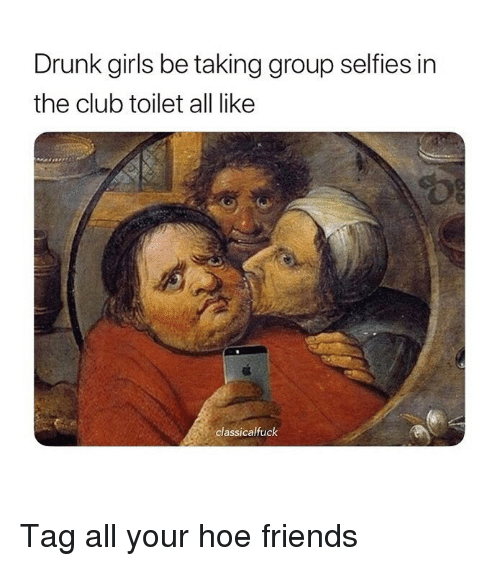 Club, Drunk, and Friends: Drunk girls be taking group selfies in  the club toilet all like  classicalfuck Tag all your hoe friends