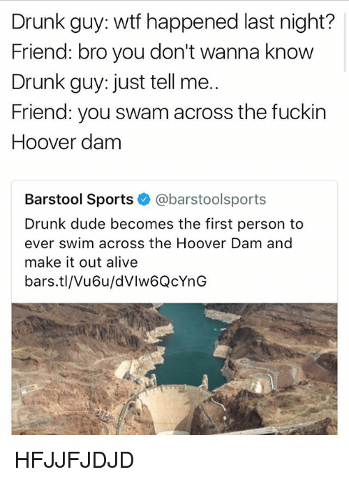 Alive, Drunk, and Dude: Drunk guy: wtf happened last night?  Friend: bro you don't wanna know  Drunk guy: just tell me..  Friend: you swam across the fuckin  Hoover dam  Barstool Sports @barstoolsports  Drunk dude becomes the first person to  ever swim across the Hoover Dam and  make it out alive  bars.tl/Vu6u/dVlw6QcYnG HFJJFJDJD