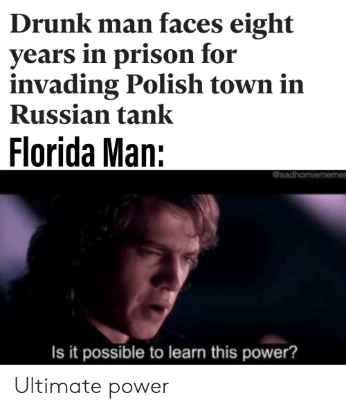 Drunk, Florida Man, and Reddit: Drunk man faces eight  years in prison for  invading Polish town in  Russian tank  Florida Man:  sadhomiememes  Is it possible to learn this power? Ultimate power