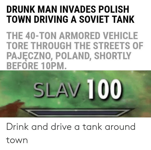 Driving, Drunk, and Reddit: DRUNK MAN INVADES POLISH  TOWN DRIVING A SOVIET TANK  THE 40-TON ARMORED VEHICLE  TORE THROUGH THE STREETS OF  PAJĘCZNO, POLAND, SHORTLY  BEFORE 10PM.  SLAV 100 Drink and drive a tank around town
