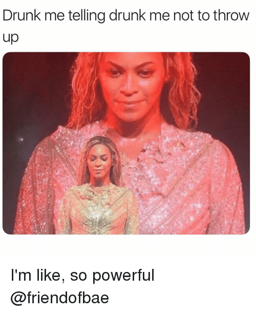Drunk, Girl Memes, and Powerful: Drunk me telling drunk me not to throw  up I'm like, so powerful @friendofbae