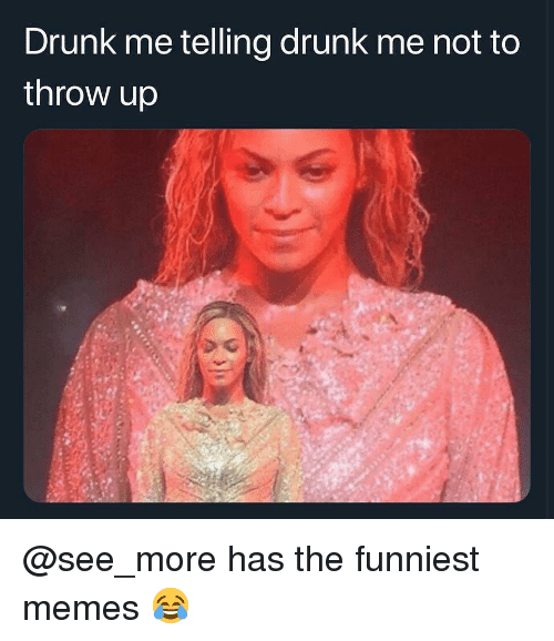 funniest memes: Drunk me telling drunk me not to  throw up @see_more has the funniest memes 😂