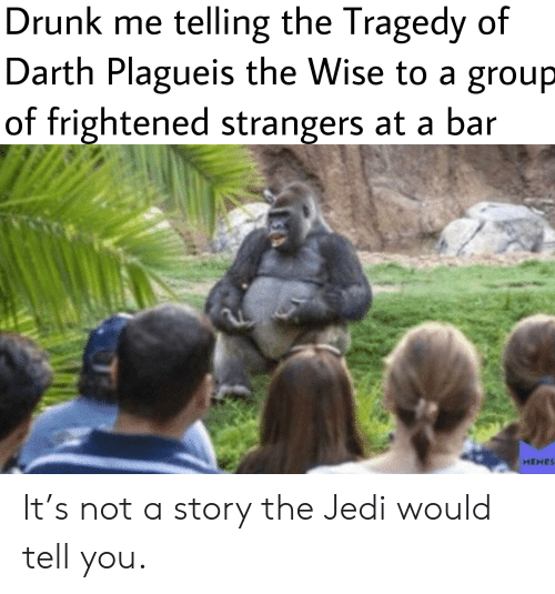 Drunk, Jedi, and Darth: Drunk me telling the Tragedy of  Darth Plagueis the Wise to a group  of frightened strangers at a bar  HEHES It's not a story the Jedi would tell you.