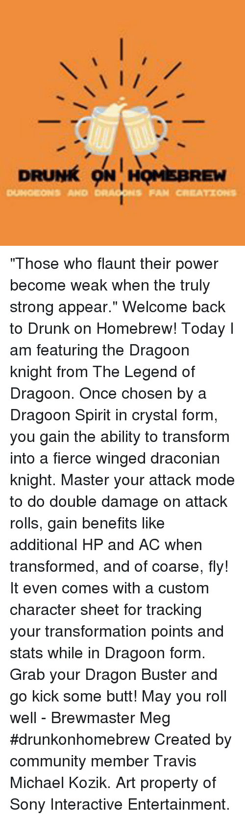 """Butt, Community, and Drunk: DRUNK ON 1HQMİSBREW  AND  CREATIONS """"Those who flaunt their power become weak when the truly strong appear.""""  Welcome back to Drunk on Homebrew!  Today I am featuring the Dragoon knight from The Legend of Dragoon. Once chosen by a Dragoon Spirit in crystal form, you gain the ability to transform into a fierce winged draconian knight. Master your attack mode to do double damage on attack rolls, gain benefits like additional HP and AC when transformed, and of coarse, fly! It even comes with a custom character sheet for tracking your transformation points and stats while in Dragoon form.  Grab your Dragon Buster and go kick some butt!  May you roll well - Brewmaster Meg  #drunkonhomebrew  Created by community member Travis Michael Kozik.  Art property of Sony Interactive Entertainment."""