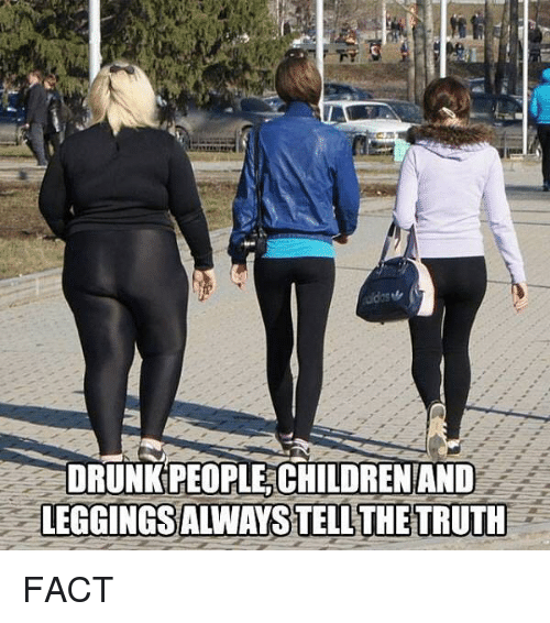 Drunk, Funny, and People: DRUNK PEOPLE, CHILDRENAND  LEGGINGSALWAYS TELL THETRUTH FACT