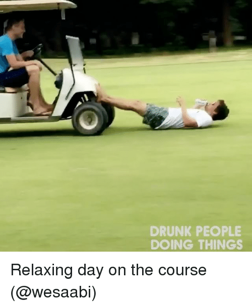 Drunk, Memes, and 🤖: DRUNK PEOPLE  DOING THINGS Relaxing day on the course (@wesaabi)