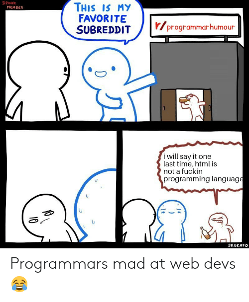one last time: DRUNK  THIS IS MY  FAVORITE  SUBREDDIT  MEMBER  r/programmarhumour  i will say it one  last time, html is  not a fuckin  programming language  SRGRAFO  10 Programmars mad at web devs ?