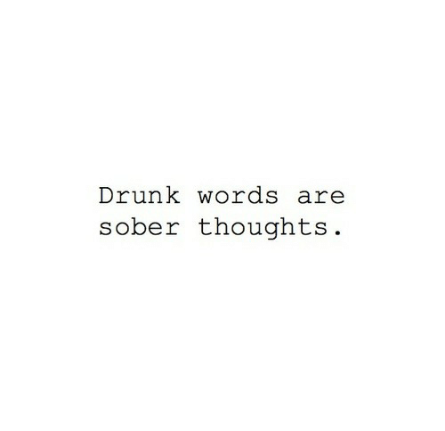 Drunk, Sober, and Words: Drunk words are  sober thoughts.