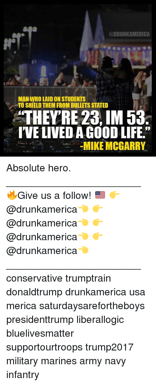 """Life, Memes, and Army: @DRUNKAMERICA  MAN WHO LAID ON STUDENTS  TO SHIELD THEM FROM BULLETS STATED  THEY'RE 23, IM 53.  I'VE LIVED A GOOD LIFE.""""  MIKE MCGARRY Absolute hero. ________________________ 🔥Give us a follow! 🇺🇸 👉@drunkamerica👈 👉@drunkamerica👈 👉@drunkamerica👈 👉@drunkamerica👈 ________________________ conservative trumptrain donaldtrump drunkamerica usa merica saturdaysarefortheboys presidenttrump liberallogic bluelivesmatter supportourtroops trump2017 military marines army navy infantry"""