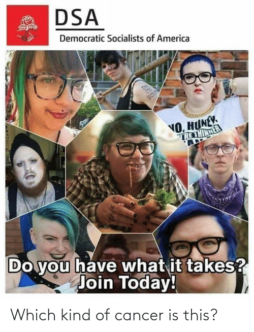 Democratic Socialists Of America: DSA  Democratic Socialists of America  DE  SCU  NO, HUNEV.  TRE THINNER  Do you have what it takes?  Join Today! Which kind of cancer is this?