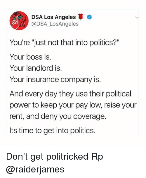 "Memes, Politics, and Los Angeles: DSA Los Angeles  @DSA_LosAngeles  You're ""just not that into politics?""  Your boss is  Your landlord is.  Your insurance company is.  And every day they use their political  power to keep your pay low, raise your  rent, and deny you coverage.  Its time to get into politics. Don't get politricked Rp @raiderjames"