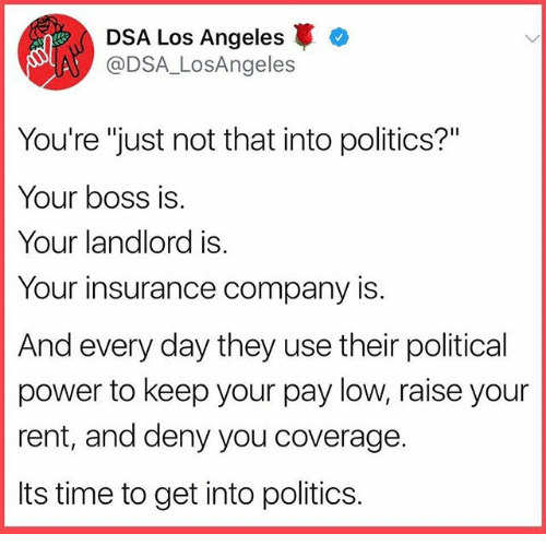 """Memes, Politics, and Los Angeles: DSA Los Angeles  @DSA_LosAngeles  You're """"just not that into politics?""""  Your boss is  Your landlord is  Your insurance company is  And every day they use their political  power to keep your pay low, raise your  rent, and deny you coverage.  Its time to get into politics."""