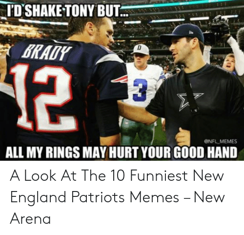 England Patriots Memes: 'D'SHAKE TONY BUT  12  ONFL MEMES  ALL MY RINGS MAY HURT YOUR GOOD HAND A Look At The 10 Funniest New England Patriots Memes – New Arena