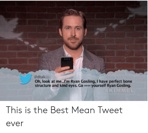 Ryan Gosling, Best, and Mean: @dtak  Oh, look at me...I'm Ryan Gosling, I have perfect bone  structure and kind eyes. Go yourself Ryan Gosling This is the Best Mean Tweet ever