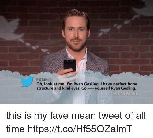mean tweets: @dtak  Oh, look at me...'m Ryan Gosling, I have perfect bone  structure and kind eyes. G。 yourself Ryan Gosling.  KIMMEL this is my fave mean tweet of all time https://t.co/Hf55OZalmT