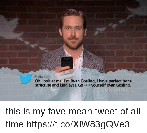 mean tweets: @dtak  Oh, look at me...'m Ryan Gosling, I have perfect bone  structure and kind eyes. Go yourself Ryan Gosling.  KIMMEL this is my fave mean tweet of all time https://t.co/XlW83gQVe3