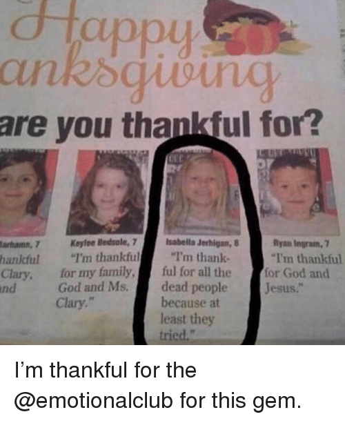 "Family, Funny, and God: dtappy  are you thankful for?  Bedsole, 7I'm thankful  sabella Jerhigan,  Ryan Ingram, 7  arhamn, 7K  hankful ""I'm thankful""I'm thank  Clary, for my family, ful for all the  nd  -for God and  dead peopleJesus.""  because at  least they  tried.""  God and Ms.  Clary."" I'm thankful for the @emotionalclub for this gem."