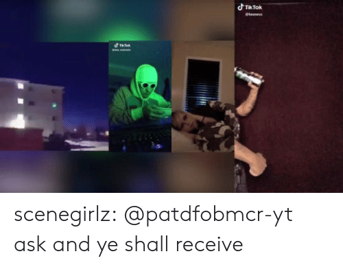 Receive: dTikTok  @keaseus  d Ta scenegirlz:  @patdfobmcr-yt ask and ye shall receive