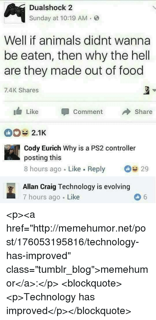 """Animals, Food, and Tumblr: Dualshock 2  Sunday at 10:19 AM.  Well if animals didnt wanna  be eaten, then why the hell  are they made out of food  7.4K Shares  Like Comment  Share  2.1K  Cody Eurich Why is a PS2 controller  posting this  8 hours ago Like. Reply  29  Allan Craig Technology is evolving  7 hours ago Like <p><a href=""""http://memehumor.net/post/176053195816/technology-has-improved"""" class=""""tumblr_blog"""">memehumor</a>:</p>  <blockquote><p>Technology has improved</p></blockquote>"""
