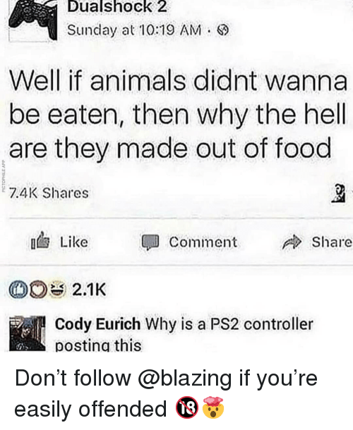 Animals, Food, and Memes: Dualshock  2  Sunday at10:19 AM.  Well if animals didnt wanna  be eaten, then why the hell  are they made out of food  7.4K Shares  Like  Comment  Share  Cody Eurich Why is a PS2 controller  posting this Don't follow @blazing if you're easily offended 🔞🤯