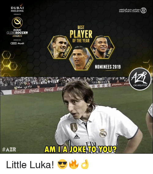 Memes, Sports, and Audi: DUBAI  HOLDING  DUBAI SPORTS COUNCIL  PRESENTS  BEST  DUBAI  GLOBESOCCER  AWARDS  PLAYER  OF THE YEAR  DRIVEN  O Audi  NOMINEES 2019  ORGANIZATION  #AZR  AM I A JOKE TO YOU? Little Luka! 😎🔥👌