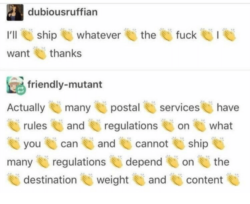 Fuck, Content, and Postal: dubiousruffian  :  I'll ship U whatever E) the U fuck el. I  want thanks  friendly-mutant  Actuallymany postal services have  rulesand regulations on what  you can and cannoship  many regulationsdependon the  destination weight U and content
