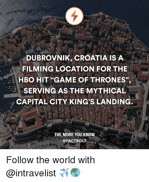 """Game of Thrones, Hbo, and Memes: DUBROVNIK, CROATIA IS A  FILMING LOCATION FOR THE  -1 HBO HIT GAME OF THRONES"""",  SERVING AS THE MYTHICAL  CAPITAL CITY KINGS LANDING  THE MORE YOU KNOW  @FACT BOLT Follow the world with @intravelist ✈️🌏"""