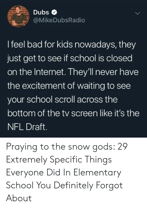 Bad, Definitely, and Internet: Dubs  @MikeDubsRadio  I feel bad for kids nowadays, they  just get to see if school is closed  on the Internet. They'll never have  the excitement of waiting to see  your school scroll across the  bottom of the tv screen like it's the  NFL Draft. Praying to the snow gods: 29 Extremely Specific Things Everyone Did In Elementary School You Definitely Forgot About