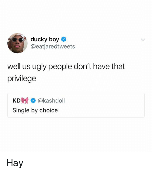 Memes, Ugly, and Single: ducky boy  @eatjaredtweets  well us ugly people don't have that  privilege  KD覞* @kashdoll  Single by choice Hay