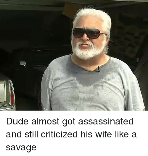 Dank, Dude, and Savage: Dude almost got assassinated and still criticized his wife like a savage