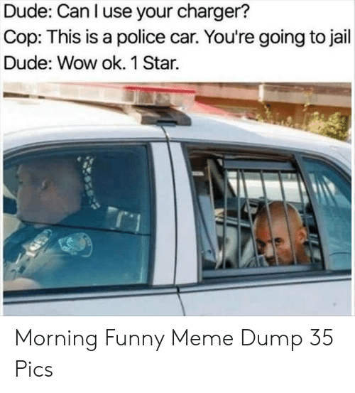 Dude, Funny, and Jail: Dude: Can l use your charger?  Cop: This is a police car. You're going to jail  Dude: Wow ok. 1 Star. Morning Funny Meme Dump 35 Pics