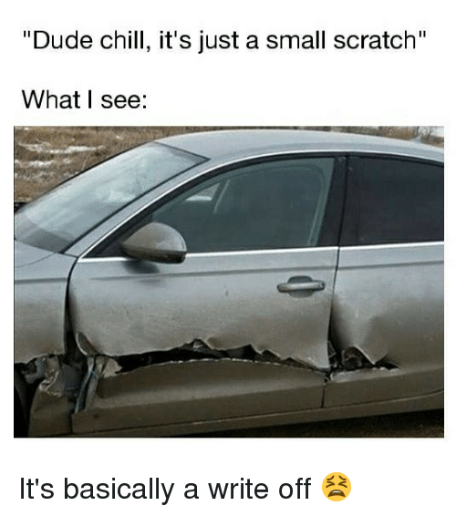 "Chill, Dude, and Memes: ""Dude chill, it's just a small scratch""  What I see: It's basically a write off 😫"